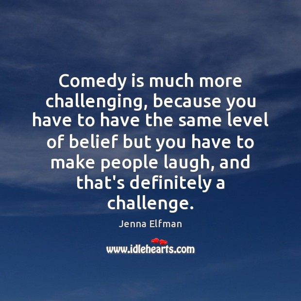 Comedy is much more challenging, because you have to have the same Jenna Elfman Picture Quote