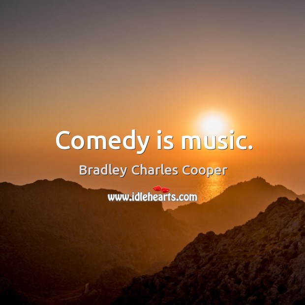 Comedy is music. Bradley Charles Cooper Picture Quote