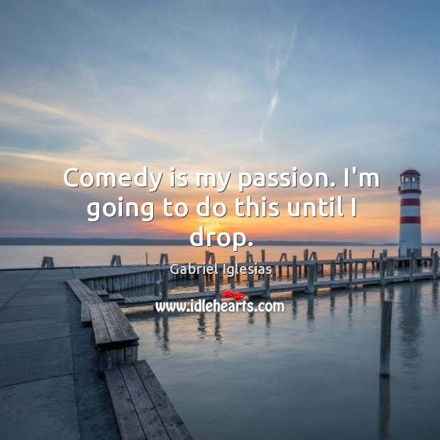 Comedy is my passion. I'm going to do this until I drop. Image