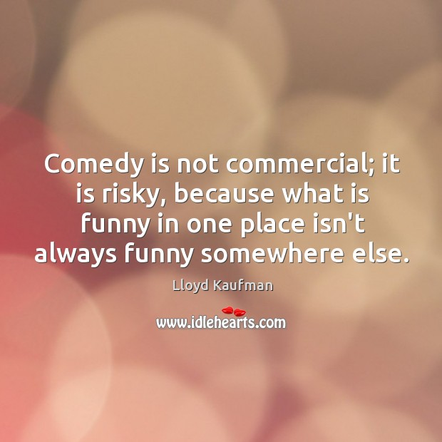 Comedy is not commercial; it is risky, because what is funny in Lloyd Kaufman Picture Quote