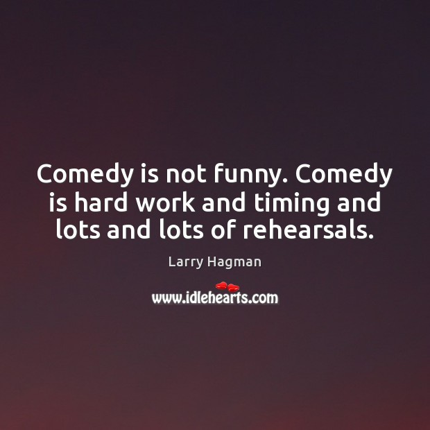 Image, Comedy is not funny. Comedy is hard work and timing and lots and lots of rehearsals.