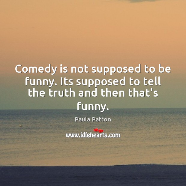 Comedy is not supposed to be funny. Its supposed to tell the truth and then that's funny. Image