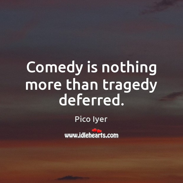 Comedy is nothing more than tragedy deferred. Pico Iyer Picture Quote