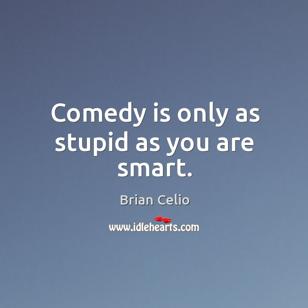 Comedy is only as stupid as you are smart. Brian Celio Picture Quote