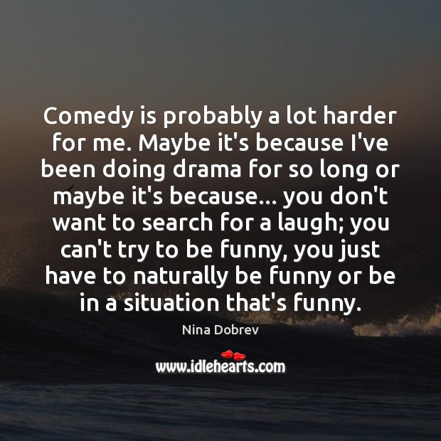 Comedy is probably a lot harder for me. Maybe it's because I've Nina Dobrev Picture Quote