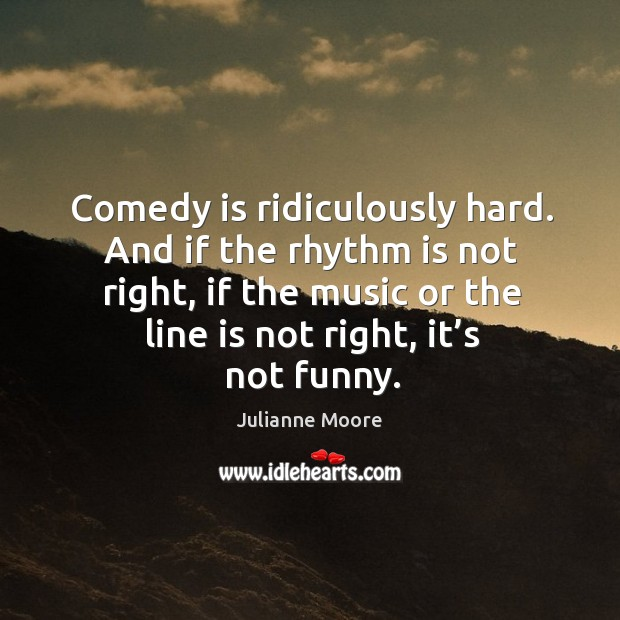 Comedy is ridiculously hard. And if the rhythm is not right, if the music or the line is not right, it's not funny. Image
