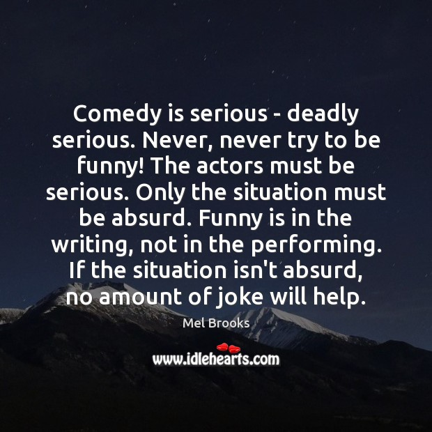 Comedy is serious – deadly serious. Never, never try to be funny! Image