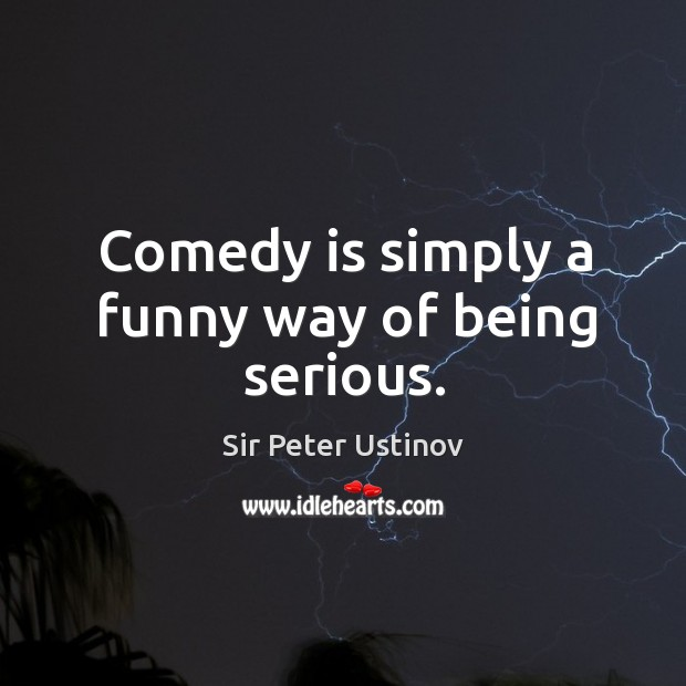 Comedy is simply a funny way of being serious. Sir Peter Ustinov Picture Quote