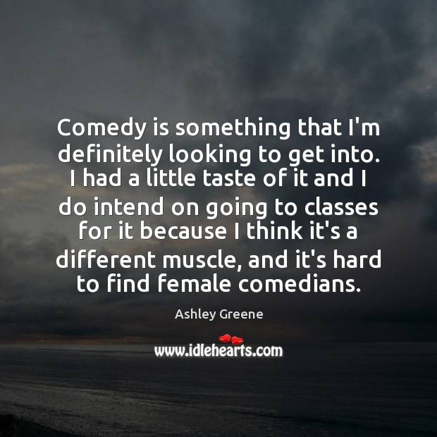 Comedy is something that I'm definitely looking to get into. I had Ashley Greene Picture Quote