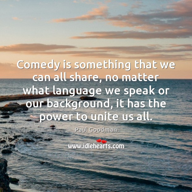 Comedy is something that we can all share, no matter what language Paul Goodman Picture Quote