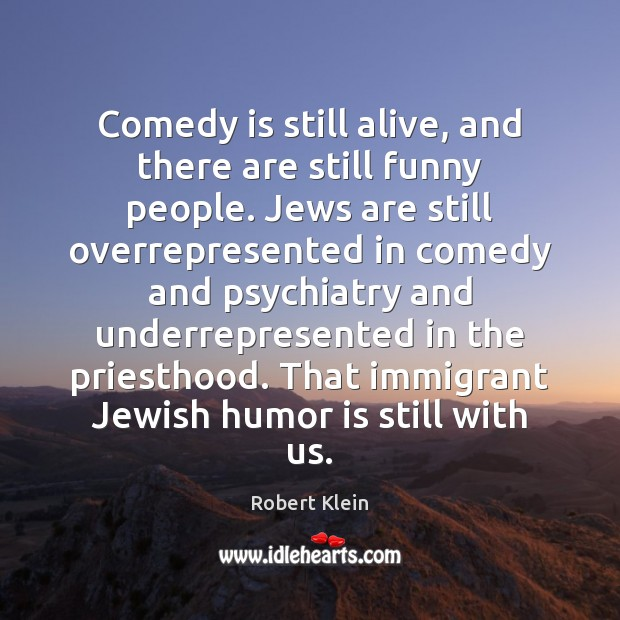 Comedy is still alive, and there are still funny people. Jews are Robert Klein Picture Quote