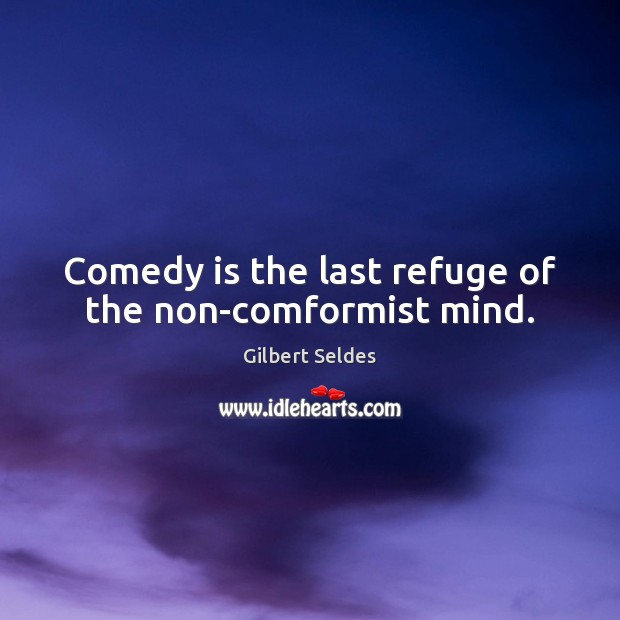 Comedy is the last refuge of the non-comformist mind. Image