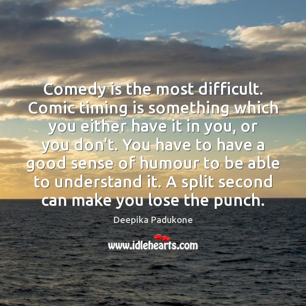 Comedy is the most difficult. Comic timing is something which you either Deepika Padukone Picture Quote
