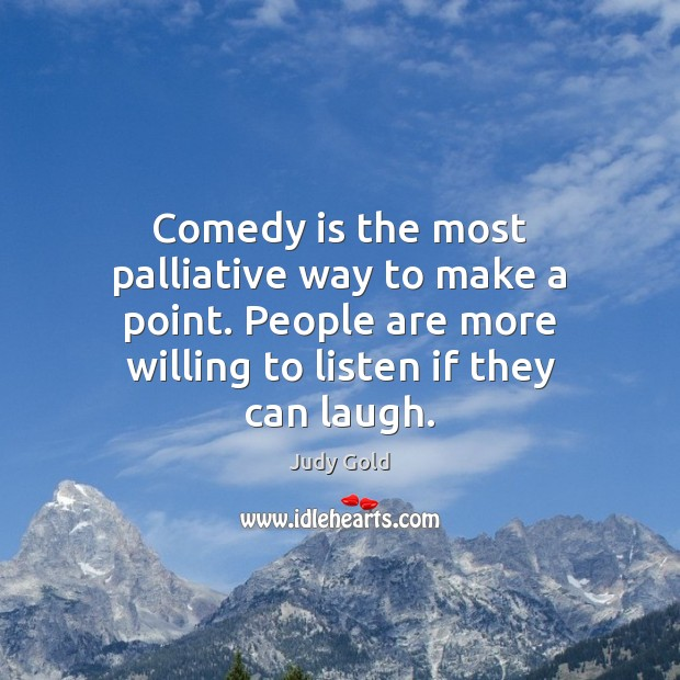 Comedy is the most palliative way to make a point. People are Image