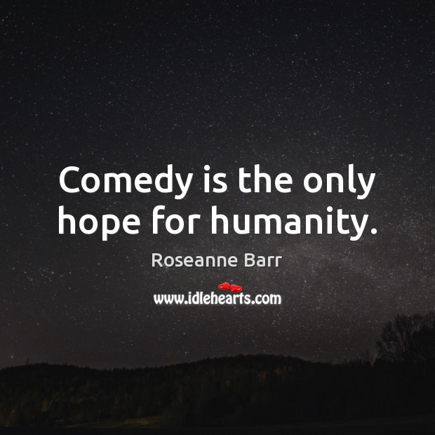 Comedy is the only hope for humanity. Roseanne Barr Picture Quote