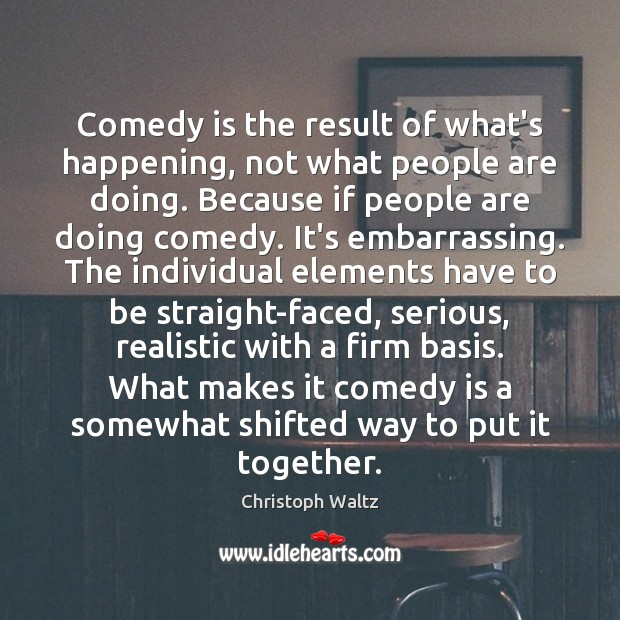 Comedy is the result of what's happening, not what people are doing. Christoph Waltz Picture Quote