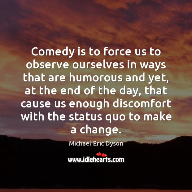Comedy is to force us to observe ourselves in ways that are Michael Eric Dyson Picture Quote