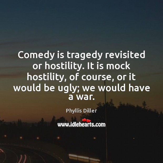 Comedy is tragedy revisited or hostility. It is mock hostility, of course, Phyllis Diller Picture Quote