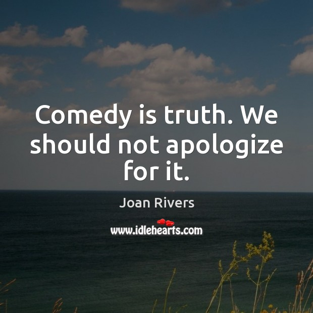 Comedy is truth. We should not apologize for it. Image