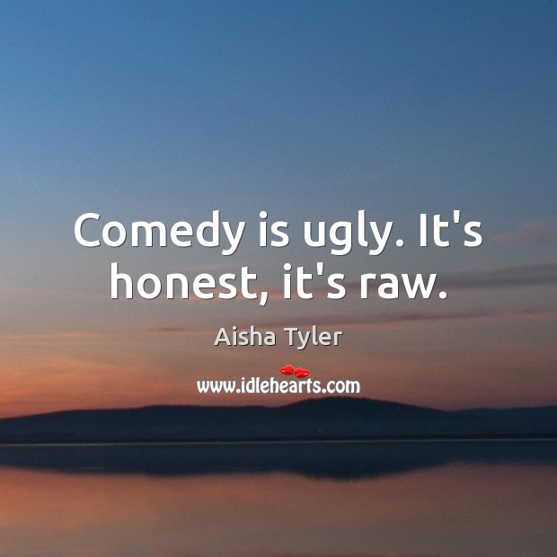 Comedy is ugly. It's honest, it's raw. Image