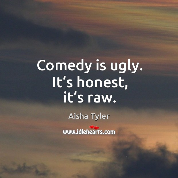 Image, Comedy is ugly. It's honest, it's raw.