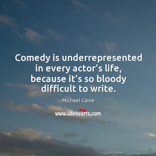 Comedy is underrepresented in every actor's life, because it's so bloody difficult to write. Image