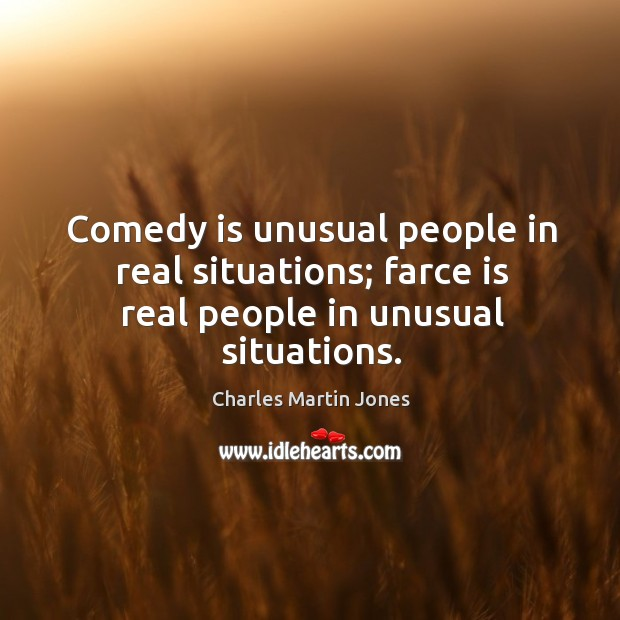 Image, Comedy is unusual people in real situations; farce is real people in unusual situations.