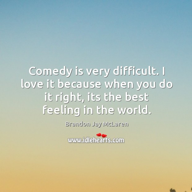 Comedy is very difficult. I love it because when you do it Image