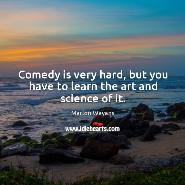 Comedy is very hard, but you have to learn the art and science of it. Image