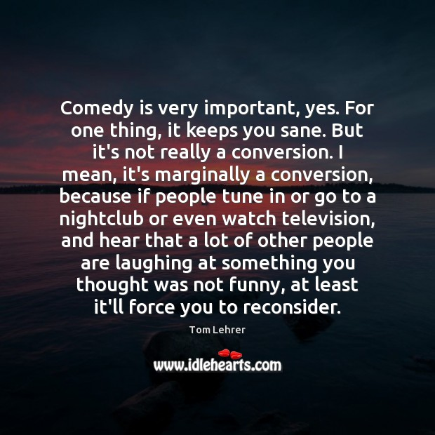 Comedy is very important, yes. For one thing, it keeps you sane. Tom Lehrer Picture Quote