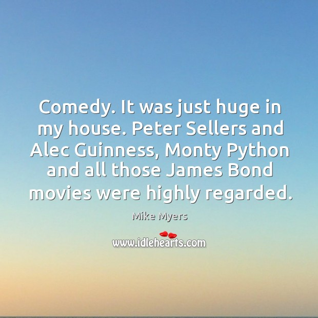 Comedy. It was just huge in my house. Peter sellers and alec guinness Mike Myers Picture Quote