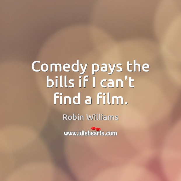 Image, Comedy pays the bills if I can't find a film.