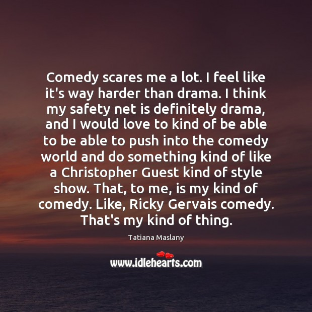 Comedy scares me a lot. I feel like it's way harder than Image