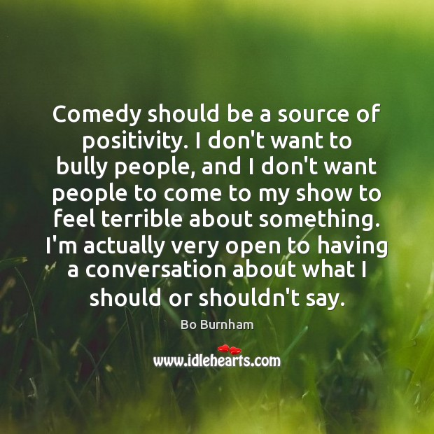 Comedy should be a source of positivity. I don't want to bully Bo Burnham Picture Quote