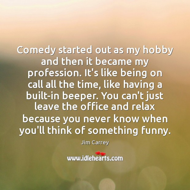 Comedy started out as my hobby and then it became my profession. Jim Carrey Picture Quote