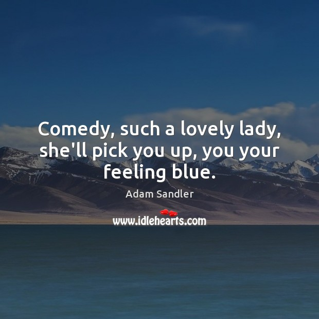 Comedy, such a lovely lady, she'll pick you up, you your feeling blue. Adam Sandler Picture Quote