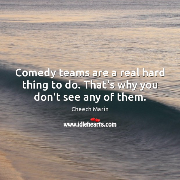 Comedy teams are a real hard thing to do. That's why you don't see any of them. Cheech Marin Picture Quote