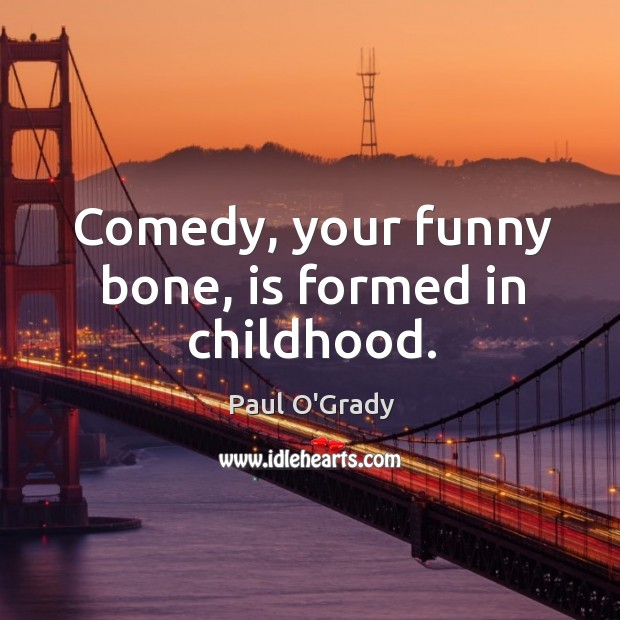 Comedy, your funny bone, is formed in childhood. Image
