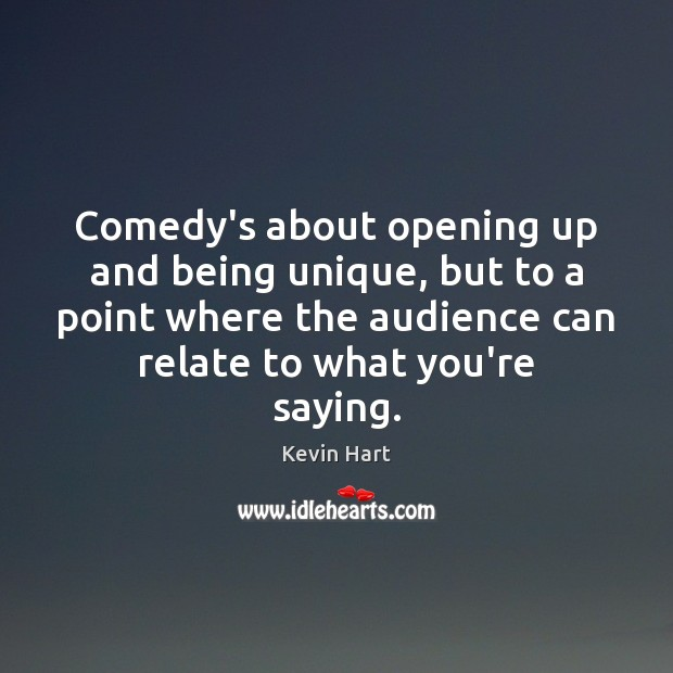 Comedy's about opening up and being unique, but to a point where Kevin Hart Picture Quote