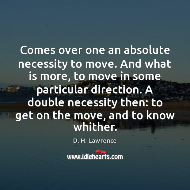Image, Comes over one an absolute necessity to move. And what is more,
