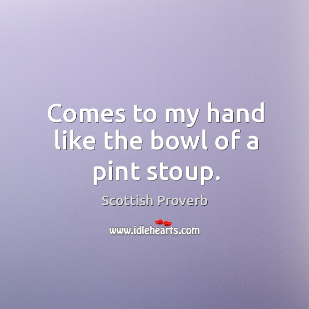 Comes to my hand like the bowl of a pint stoup. Scottish Proverbs Image