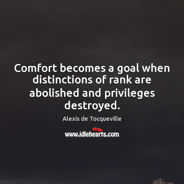 Image, Comfort becomes a goal when distinctions of rank are abolished and privileges destroyed.