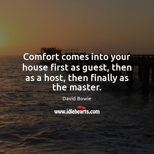 Comfort comes into your house first as guest, then as a host, then finally as the master. David Bowie Picture Quote