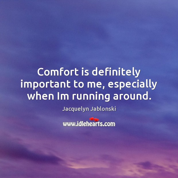 Comfort is definitely important to me, especially when Im running around. Image