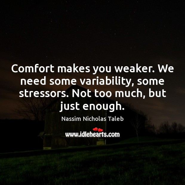 Image, Comfort makes you weaker. We need some variability, some stressors. Not too