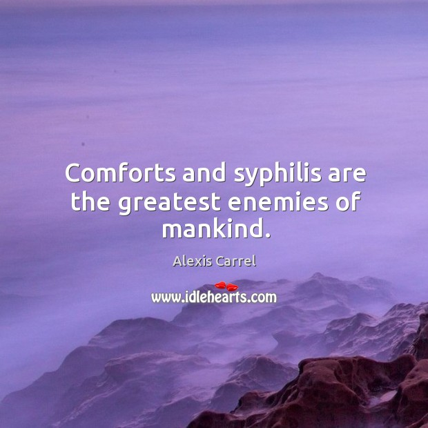 Image, Comforts and syphilis are the greatest enemies of mankind.