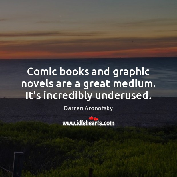 Image, Comic books and graphic novels are a great medium. It's incredibly underused.