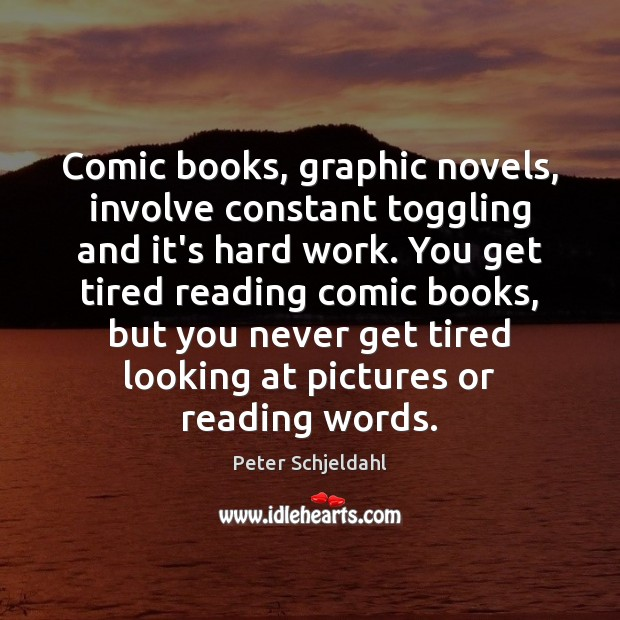 Comic books, graphic novels, involve constant toggling and it's hard work. You Peter Schjeldahl Picture Quote