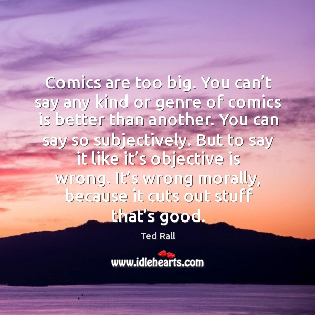 Comics are too big. You can't say any kind or genre of comics is better than another. Ted Rall Picture Quote