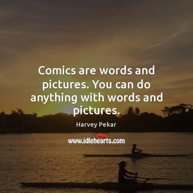Comics are words and pictures. You can do anything with words and pictures. Harvey Pekar Picture Quote